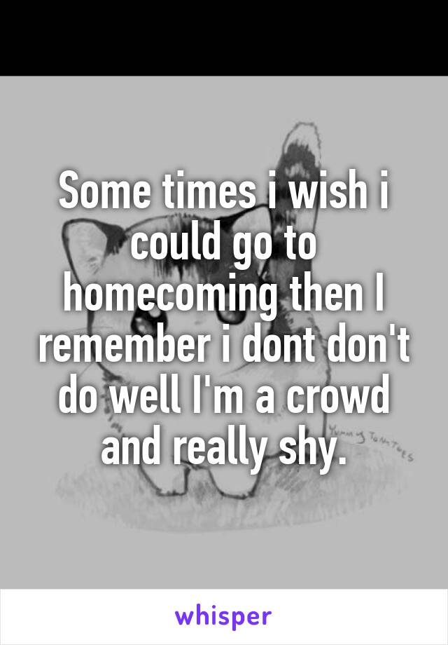 Some times i wish i could go to homecoming then I remember i dont don't do well I'm a crowd and really shy.