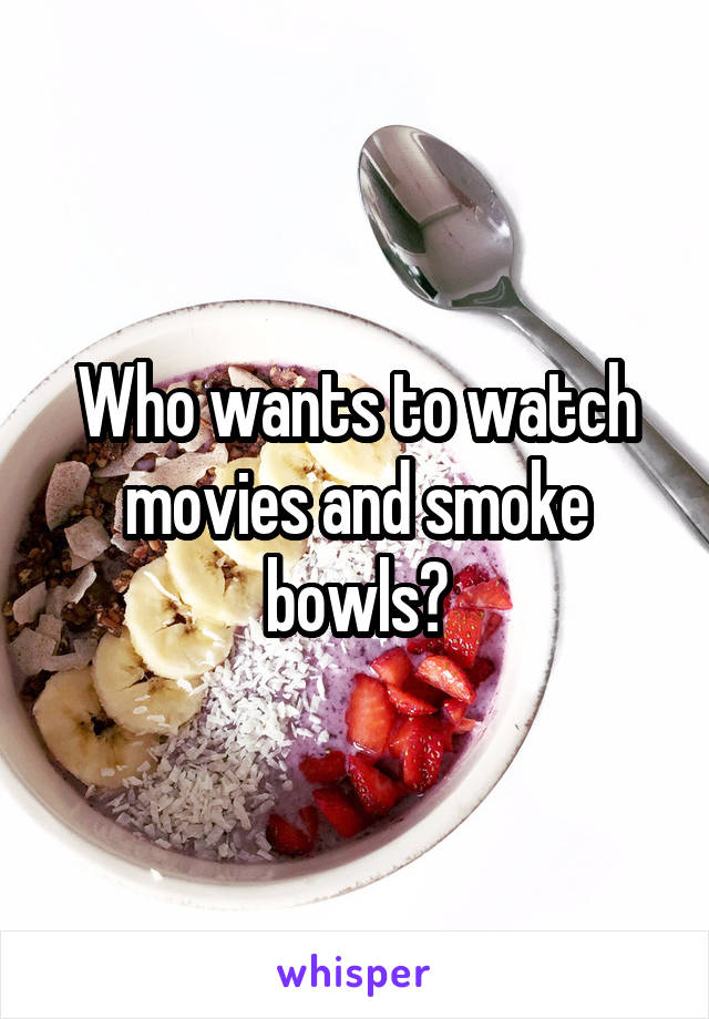 Who wants to watch movies and smoke bowls?