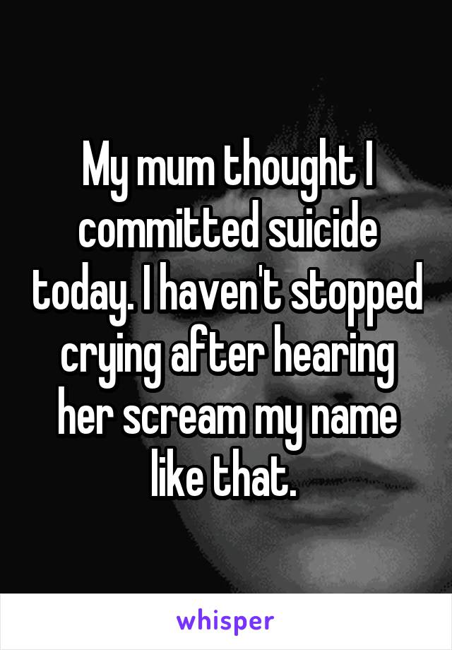 My mum thought I committed suicide today. I haven't stopped crying after hearing her scream my name like that.