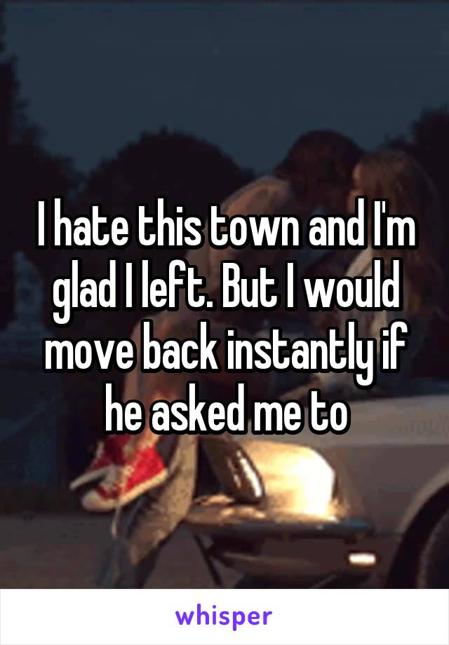 I hate this town and I'm glad I left. But I would move back instantly if he asked me to