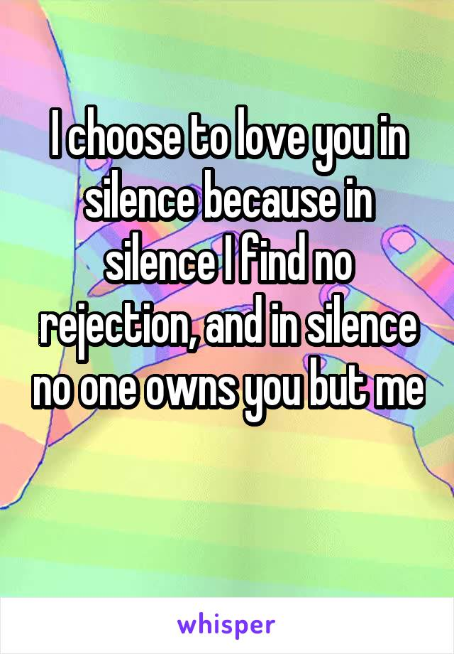 I choose to love you in silence because in silence I find no rejection, and in silence no one owns you but me