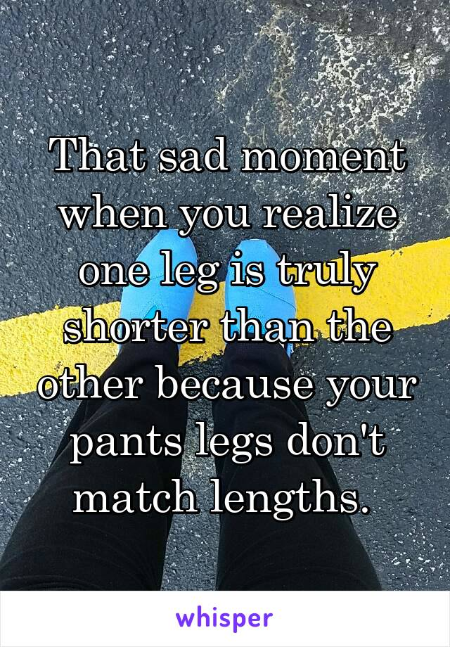That sad moment when you realize one leg is truly shorter than the other because your pants legs don't match lengths.