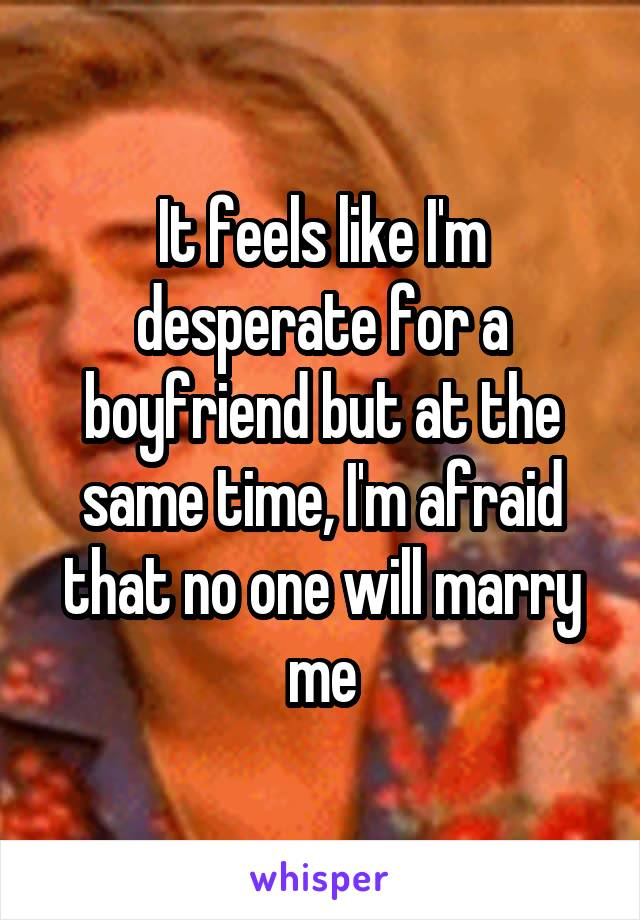 It feels like I'm desperate for a boyfriend but at the same time, I'm afraid that no one will marry me