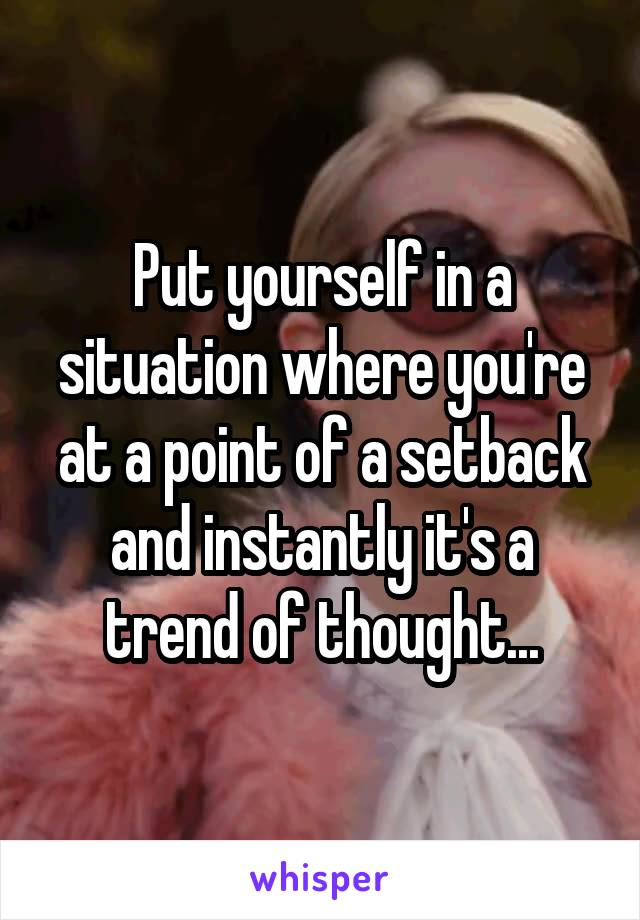 Put yourself in a situation where you're at a point of a setback and instantly it's a trend of thought...
