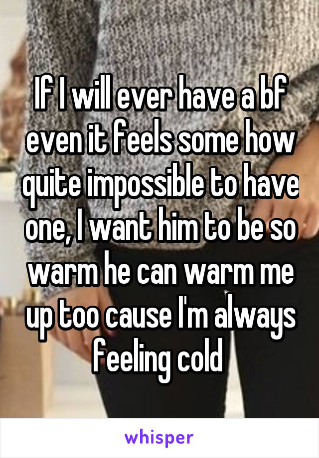 If I will ever have a bf even it feels some how quite impossible to have one, I want him to be so warm he can warm me up too cause I'm always feeling cold