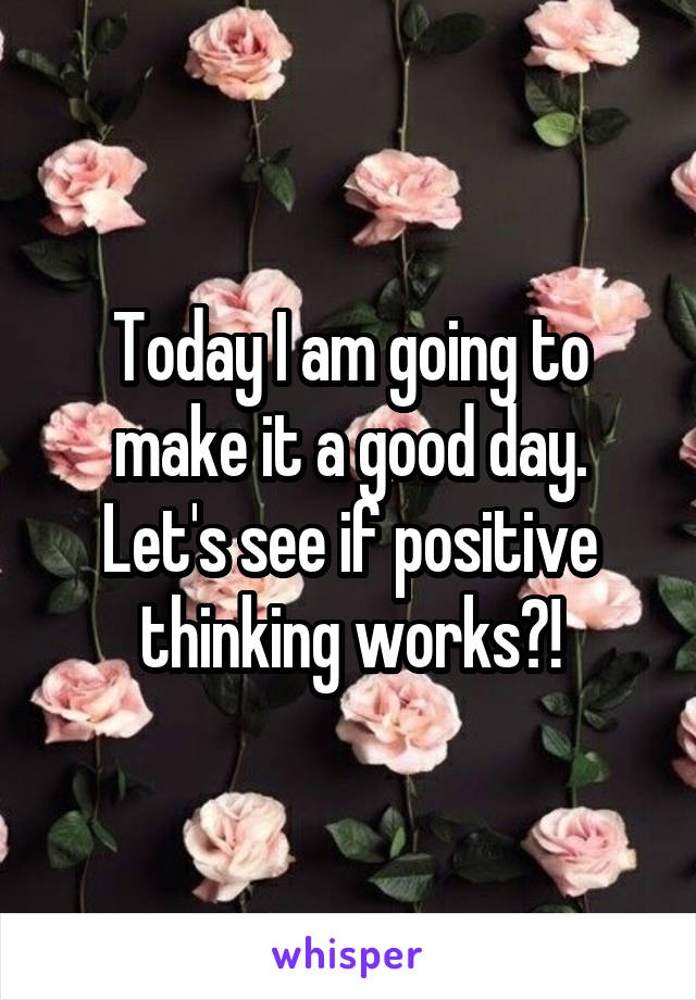 Today I am going to make it a good day. Let's see if positive thinking works?!