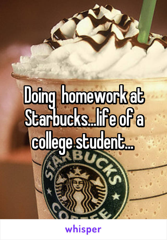 Doing  homework at Starbucks...life of a college student...
