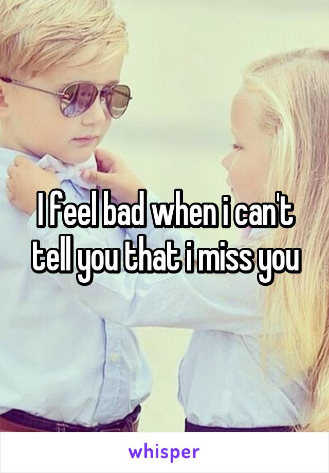 I feel bad when i can't tell you that i miss you