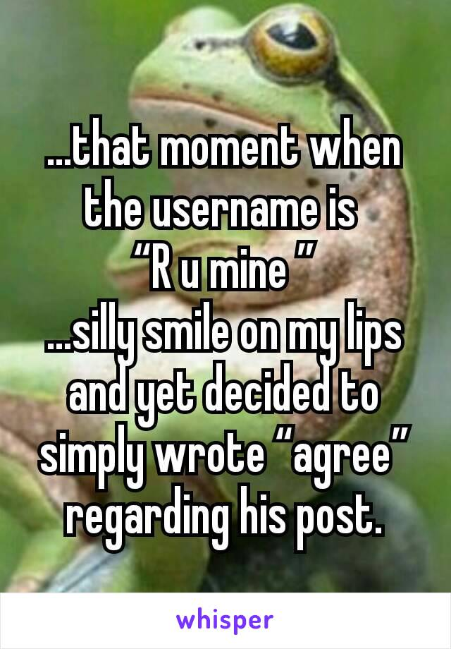 "...that moment when the username is  ""R u mine "" ...silly smile on my lips and yet decided to simply wrote ""agree"" regarding his post."