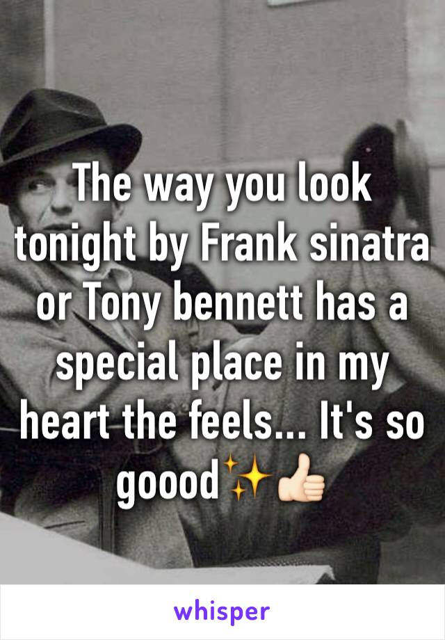 The way you look tonight by Frank sinatra or Tony bennett has a special place in my heart the feels... It's so goood✨👍🏻