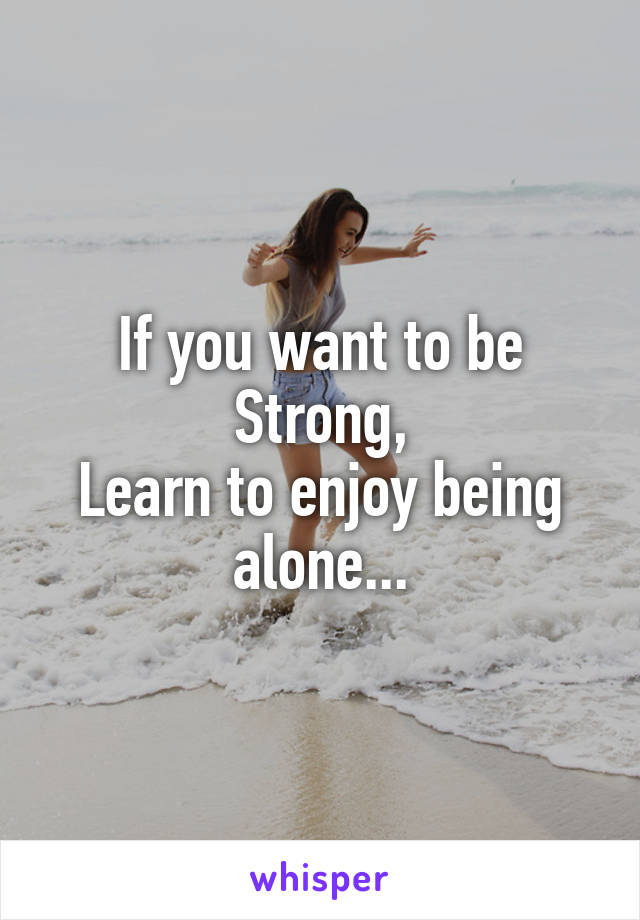 If you want to be Strong, Learn to enjoy being alone...
