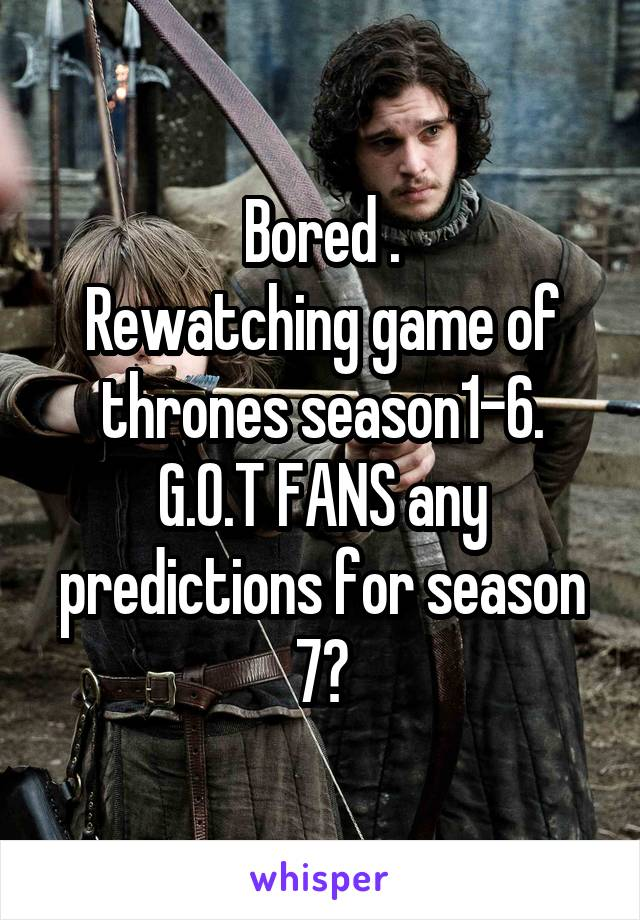 Bored . Rewatching game of thrones season1-6. G.O.T FANS any predictions for season 7?