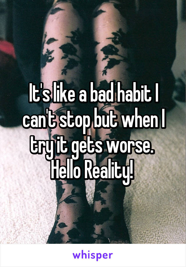 It's like a bad habit I can't stop but when I try it gets worse.  Hello Reality!