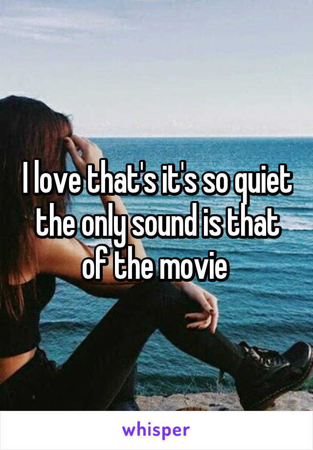 I love that's it's so quiet the only sound is that of the movie