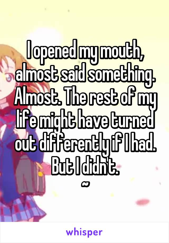 I opened my mouth, almost said something. Almost. The rest of my life might have turned out differently if I had. But I didn't. ~