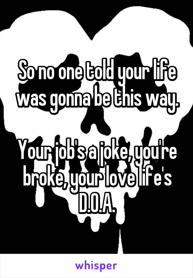 So no one told your life was gonna be this way.  Your job's a joke, you're broke, your love life's D.O.A.