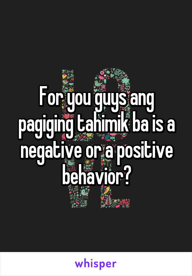 For you guys ang pagiging tahimik ba is a negative or a positive behavior?