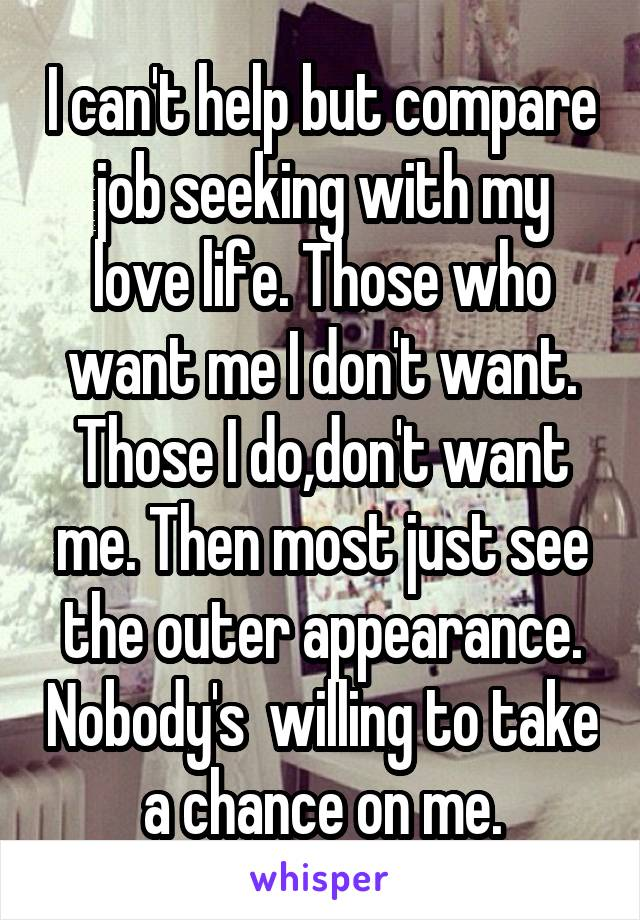 I can't help but compare job seeking with my love life. Those who want me I don't want. Those I do,don't want me. Then most just see the outer appearance. Nobody's  willing to take a chance on me.