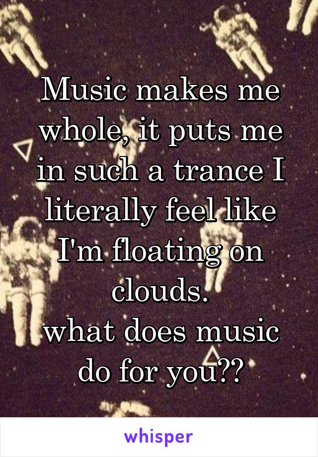 Music makes me whole, it puts me in such a trance I literally feel like I'm floating on clouds. what does music do for you??