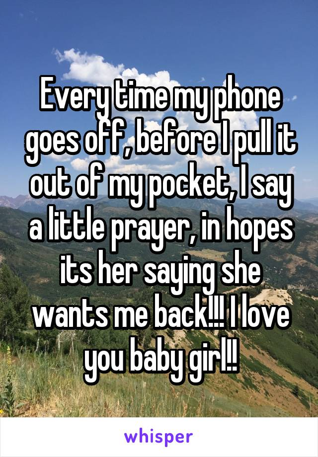 Every time my phone goes off, before I pull it out of my pocket, I say a little prayer, in hopes its her saying she wants me back!!! I love you baby girl!!