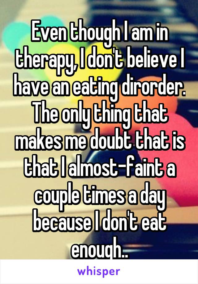 Even though I am in therapy, I don't believe I have an eating dirorder. The only thing that makes me doubt that is that I almost-faint a couple times a day because I don't eat enough..