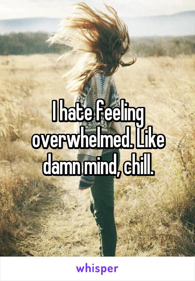 I hate feeling overwhelmed. Like damn mind, chill.