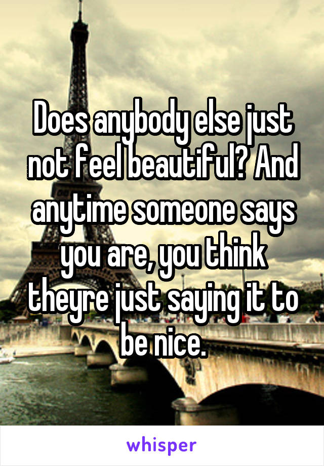 Does anybody else just not feel beautiful? And anytime someone says you are, you think theyre just saying it to be nice.