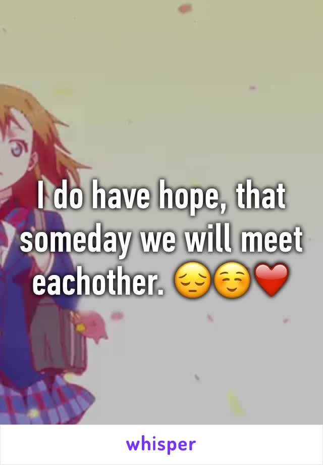 I do have hope, that someday we will meet eachother. 😔☺️❤️