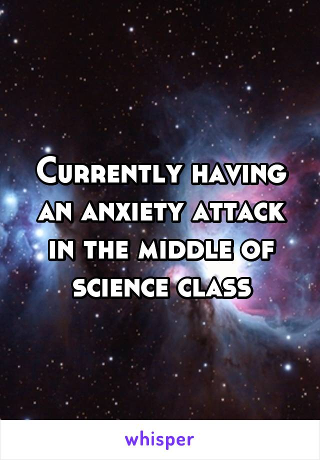 Currently having an anxiety attack in the middle of science class