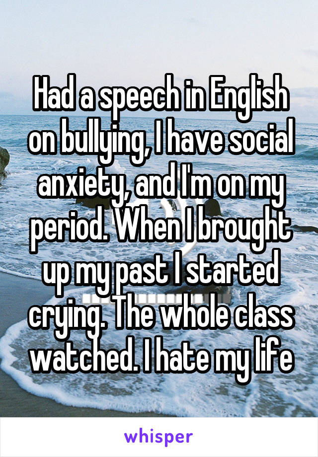 Had a speech in English on bullying, I have social anxiety, and I'm on my period. When I brought up my past I started crying. The whole class watched. I hate my life