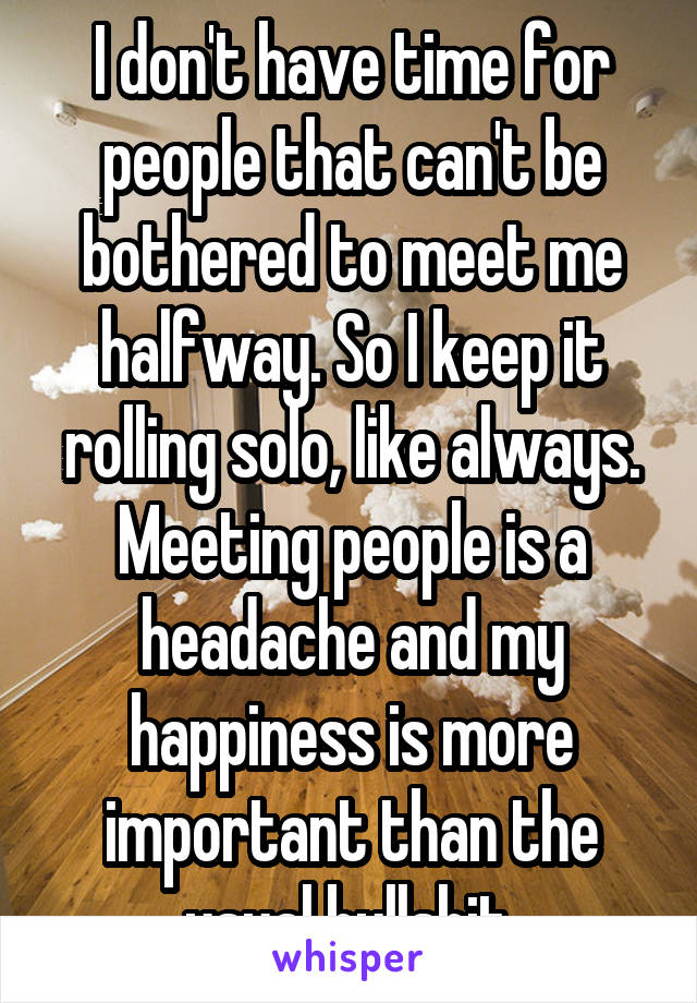I don't have time for people that can't be bothered to meet me halfway. So I keep it rolling solo, like always. Meeting people is a headache and my happiness is more important than the usual bullshit.