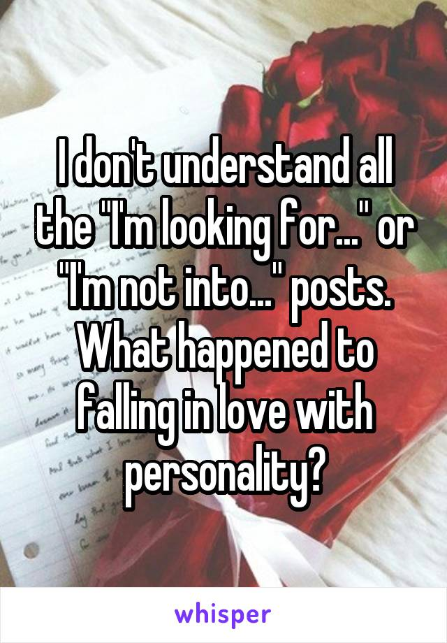 """I don't understand all the """"I'm looking for..."""" or """"I'm not into..."""" posts. What happened to falling in love with personality?"""
