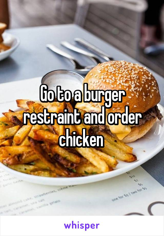 Go to a burger restraint and order chicken