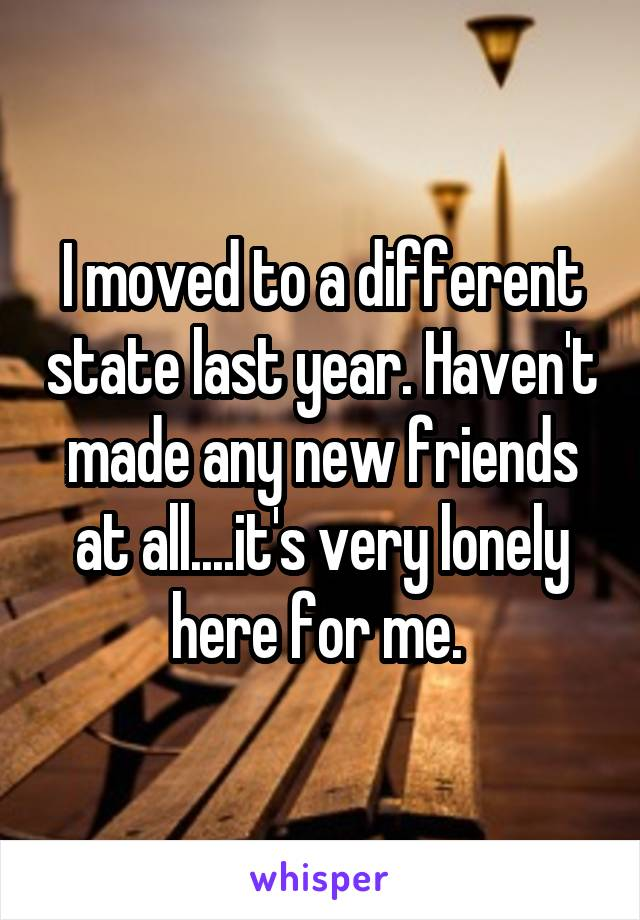 I moved to a different state last year. Haven't made any new friends at all....it's very lonely here for me.