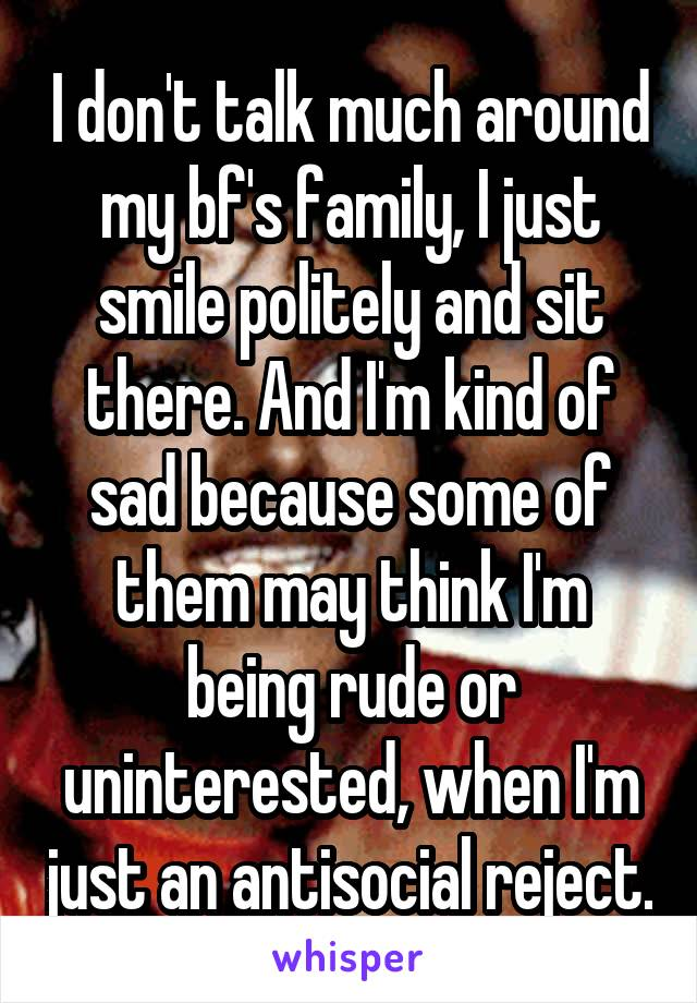 I don't talk much around my bf's family, I just smile politely and sit there. And I'm kind of sad because some of them may think I'm being rude or uninterested, when I'm just an antisocial reject.