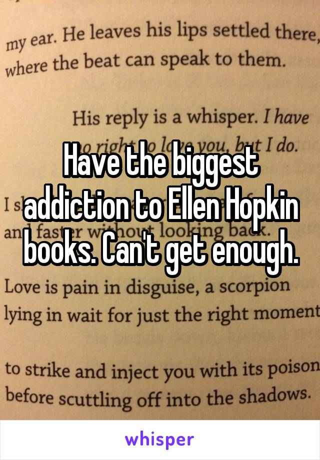 Have the biggest addiction to Ellen Hopkin books. Can't get enough.