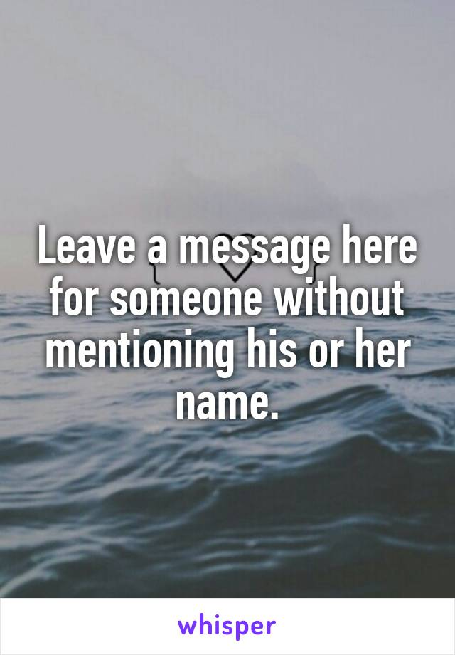 Leave a message here for someone without mentioning his or her name.