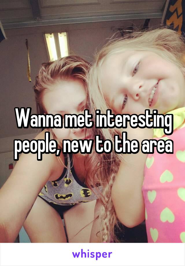 Wanna met interesting people, new to the area