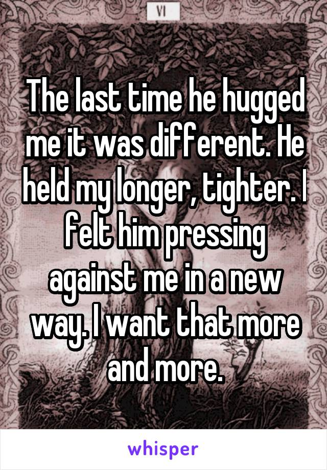 The last time he hugged me it was different. He held my longer, tighter. I felt him pressing against me in a new way. I want that more and more.