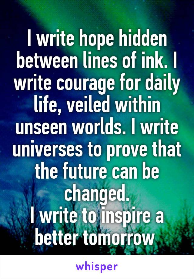 I write hope hidden between lines of ink. I write courage for daily life, veiled within unseen worlds. I write universes to prove that the future can be changed. I write to inspire a better tomorrow