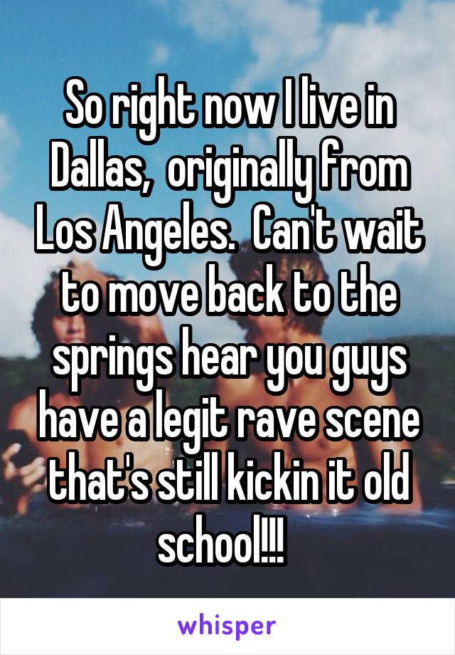 So right now I live in Dallas,  originally from Los Angeles.  Can't wait to move back to the springs hear you guys have a legit rave scene that's still kickin it old school!!!