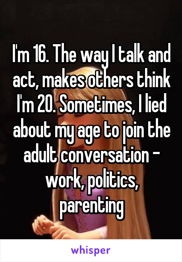 I'm 16. The way I talk and act, makes others think I'm 20. Sometimes, I lied about my age to join the adult conversation - work, politics, parenting