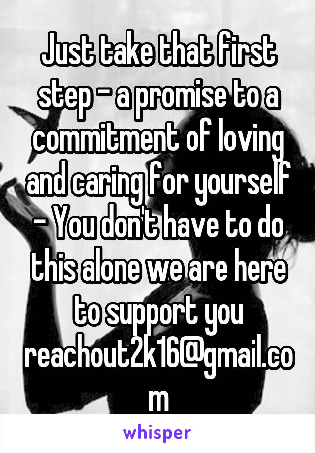 Just take that first step - a promise to a commitment of loving and caring for yourself - You don't have to do this alone we are here to support you reachout2k16@gmail.com