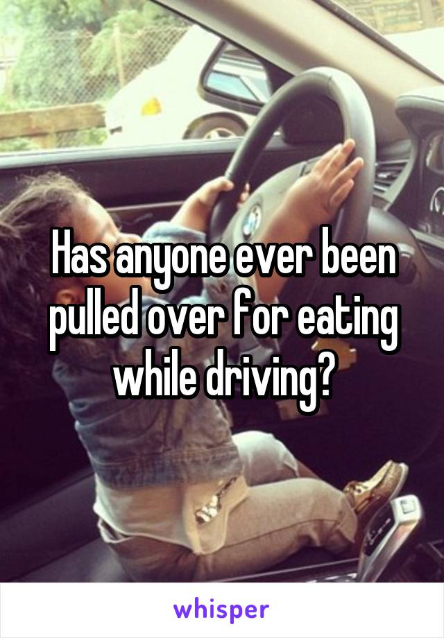 Has anyone ever been pulled over for eating while driving?