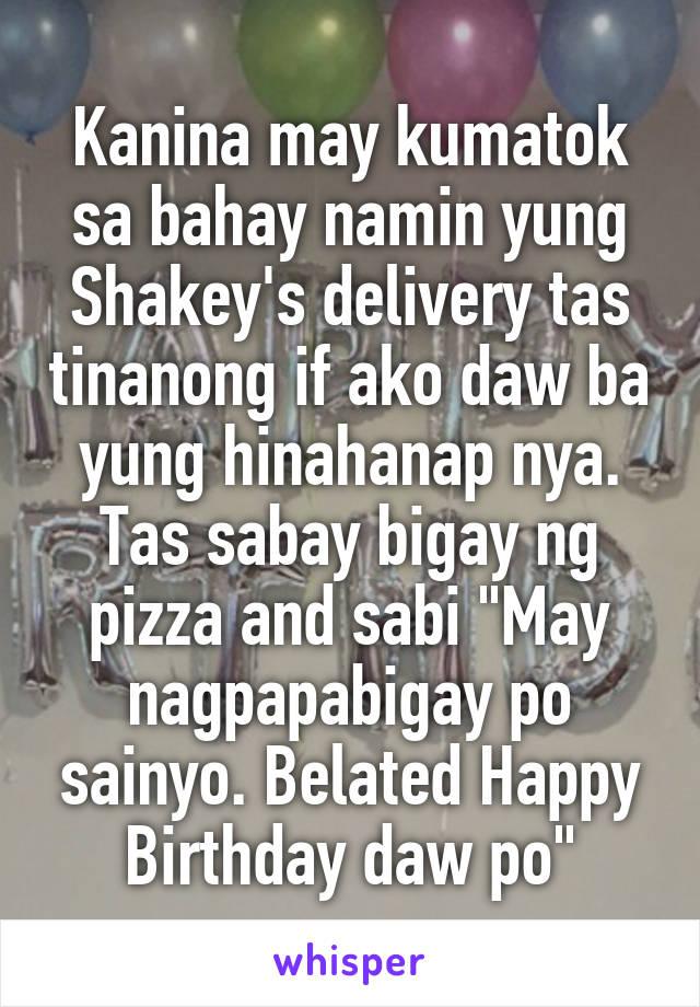 """Kanina may kumatok sa bahay namin yung Shakey's delivery tas tinanong if ako daw ba yung hinahanap nya. Tas sabay bigay ng pizza and sabi """"May nagpapabigay po sainyo. Belated Happy Birthday daw po"""""""