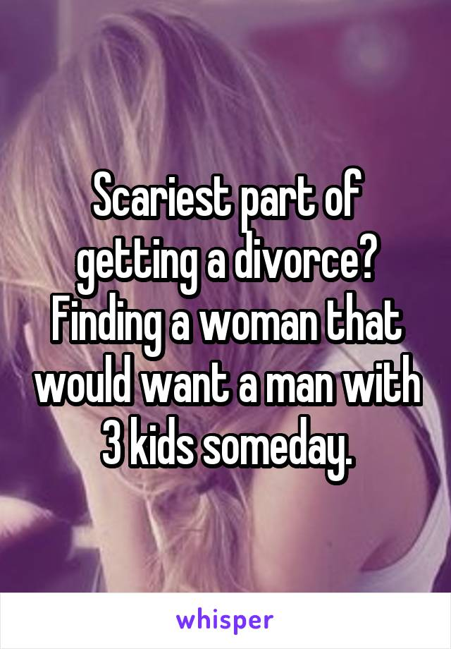 Scariest part of getting a divorce? Finding a woman that would want a man with 3 kids someday.
