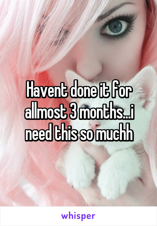 Havent done it for allmost 3 months...i need this so muchh