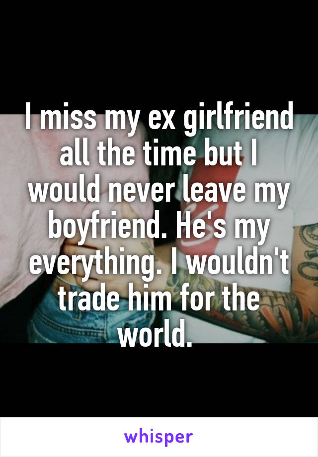 I miss my ex girlfriend all the time but I would never leave my boyfriend. He's my everything. I wouldn't trade him for the world.
