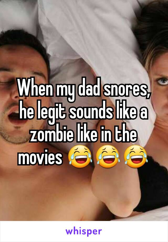 When my dad snores, he legit sounds like a zombie like in the movies 😂😂😂