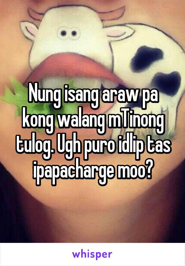 Nung isang araw pa kong walang mTinong tulog. Ugh puro idlip tas ipapacharge moo?